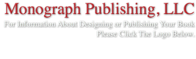 Monograph Publishing, LLC For Information About Designing or Publishing Your Book Please Click The Logo Below.